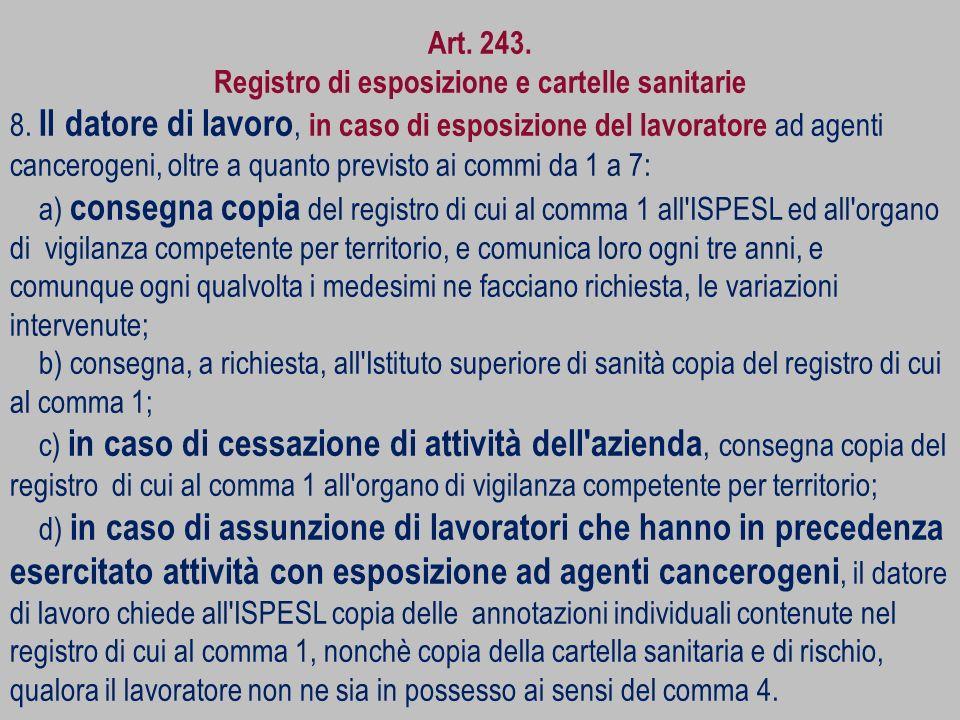 Art. 243. Registro di esposizione e cartelle sanitarie 8. Il datore di lavoro, in caso di esposizione del lavoratore ad agenti cancerogeni, oltre a qu