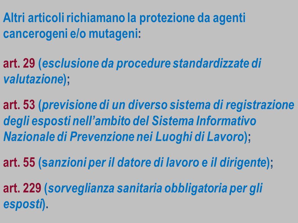 Altri articoli richiamano la protezione da agenti cancerogeni e/o mutageni: art. 29 ( esclusione da procedure standardizzate di valutazione ); art. 53