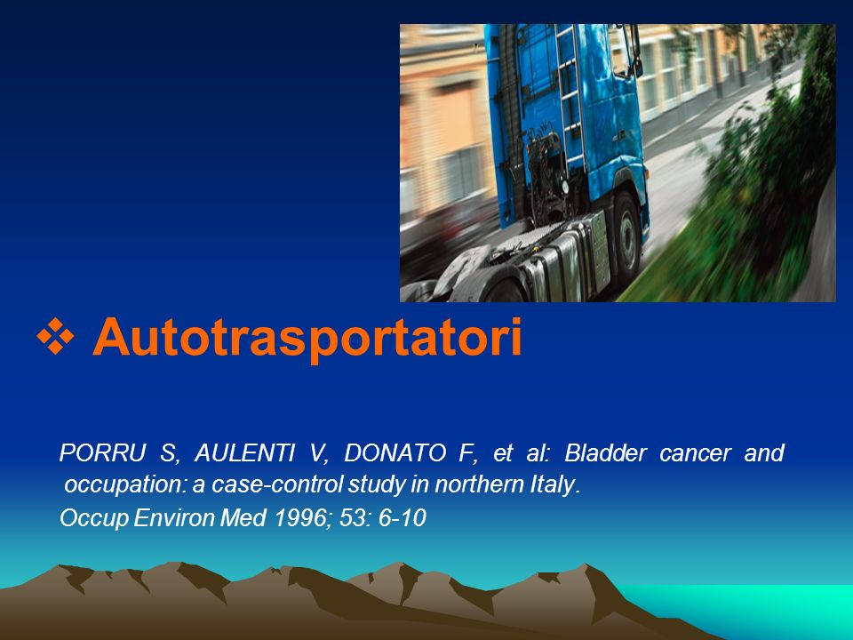Autotrasportatori PORRU S, AULENTI V, DONATO F, et al: Bladder cancer and occupation: a case-control study in northern Italy. Occup Environ Med 1996;