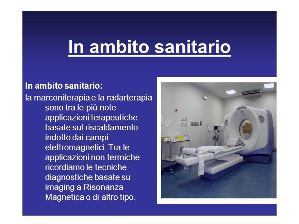 In ambito sanitario In ambito sanitario: la marconiterapia e la radarterapia sono tra le più note applicazioni terapeutiche basate sul riscaldamento i
