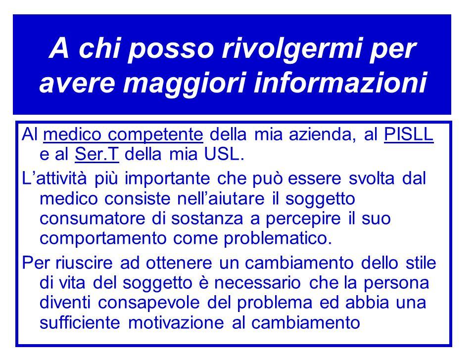 A chi posso rivolgermi per avere maggiori informazioni Al medico competente della mia azienda, al PISLL e al Ser.T della mia USL. Lattività più import