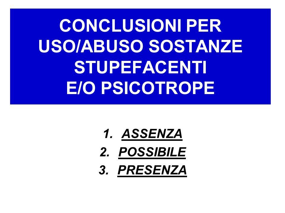 CONCLUSIONI PER USO/ABUSO SOSTANZE STUPEFACENTI E/O PSICOTROPE 1.ASSENZA 2.POSSIBILE 3.PRESENZA