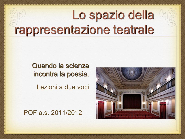 Lo spazio della rappresentazione teatrale Quando la scienza incontra la poesia. Lezioni a due voci POF a.s. 2011/2012