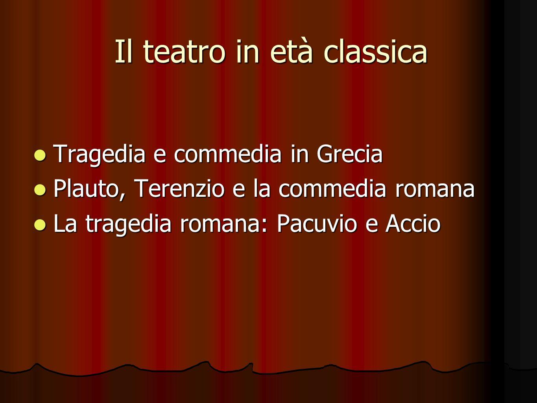 Il teatro in età classica Tragedia e commedia in Grecia Tragedia e commedia in Grecia Plauto, Terenzio e la commedia romana Plauto, Terenzio e la comm
