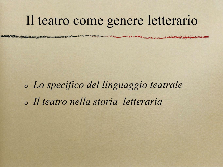 Il teatro come genere letterario Lo specifico del linguaggio teatrale Il teatro nella storia letteraria