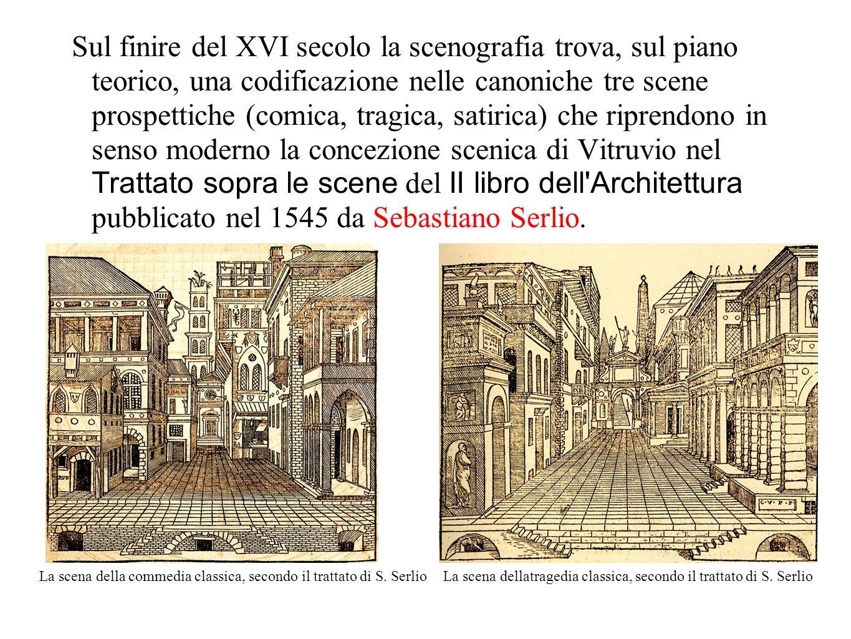 Sul finire del XVI secolo la scenografia trova, sul piano teorico, una codificazione nelle canoniche tre scene prospettiche (comica, tragica, satirica