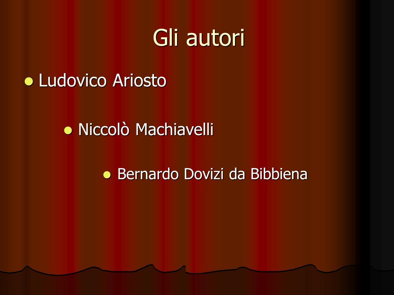 Gli autori Ludovico Ariosto Ludovico Ariosto Niccolò Machiavelli Niccolò Machiavelli Bernardo Dovizi da Bibbiena Bernardo Dovizi da Bibbiena