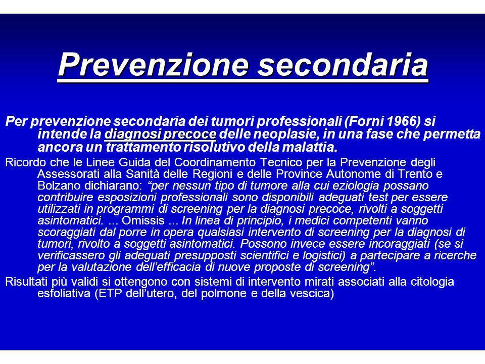 Prevenzione secondaria diagnosi precoce Per prevenzione secondaria dei tumori professionali (Forni 1966) si intende la diagnosi precoce delle neoplasie, in una fase che permetta ancora un trattamento risolutivo della malattia.