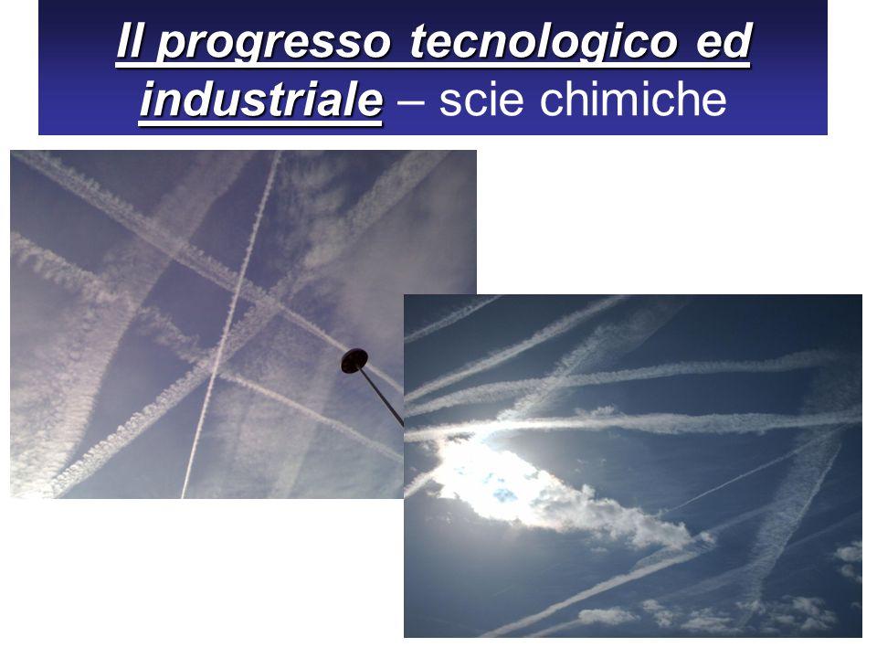 Il progresso tecnologico ed industriale Il progresso tecnologico ed industriale – scie chimiche