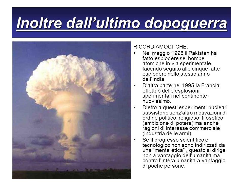 Inoltre dallultimo dopoguerra RICORDIAMOCI CHE: Nel maggio 1998 il Pakistan ha fatto esplodere sei bombe atomiche in via sperimentale, facendo seguito