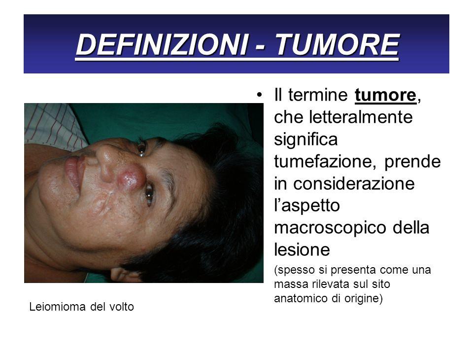 DEFINIZIONI - TUMORE Il termine tumore, che letteralmente significa tumefazione, prende in considerazione laspetto macroscopico della lesione (spesso
