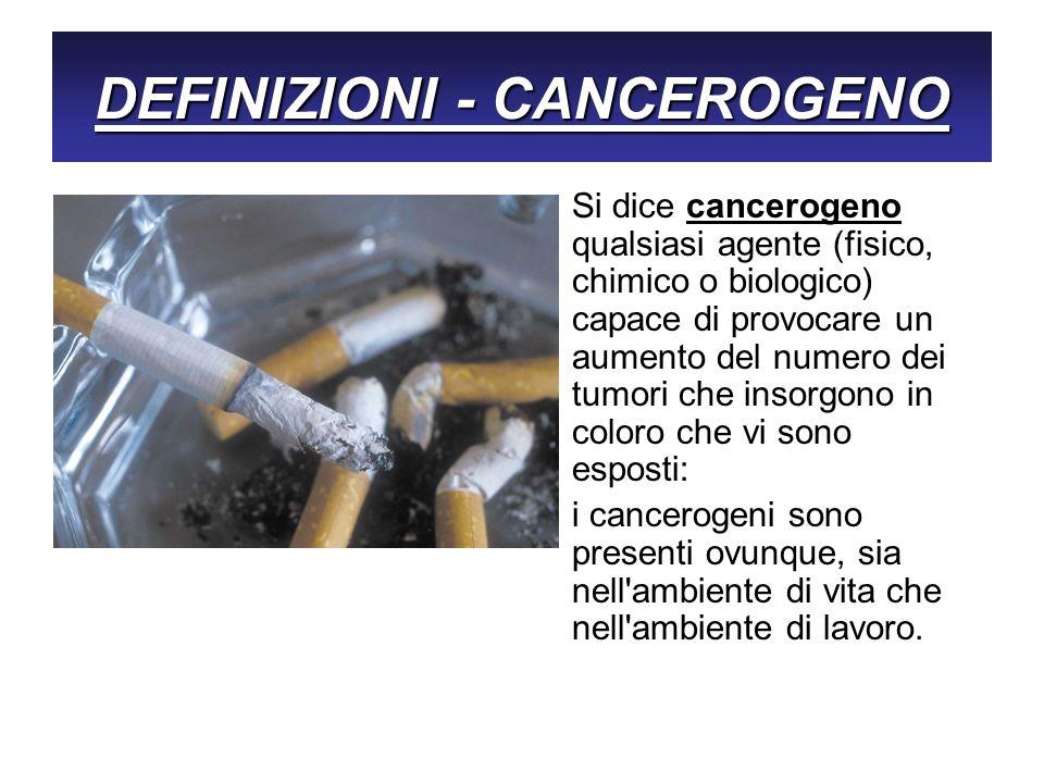 DEFINIZIONI - CANCEROGENO Si dice cancerogeno qualsiasi agente (fisico, chimico o biologico) capace di provocare un aumento del numero dei tumori che