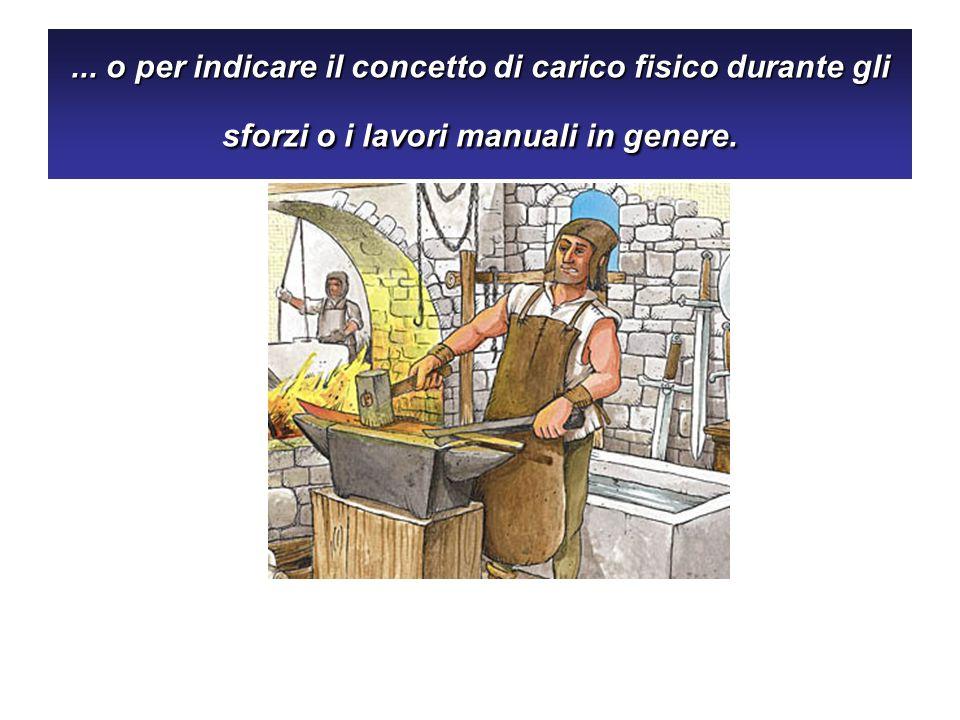... o per indicare il concetto di carico fisico durante gli sforzi o i lavori manuali in genere.