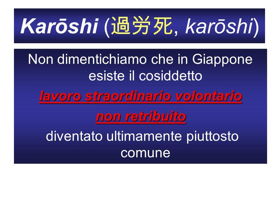 Karōshi (, karōshi) Non dimentichiamo che in Giappone esiste il cosiddetto lavoro straordinario volontario non retribuito diventato ultimamente piutto