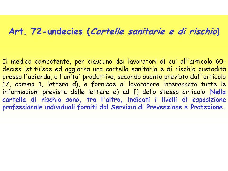 Art. 72-undecies (Cartelle sanitarie e di rischio) Il medico competente, per ciascuno dei lavoratori di cui all'articolo 60- decies istituisce ed aggi