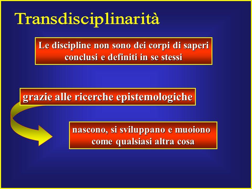 Le discipline non sono dei corpi di saperi conclusi e definiti in se stessi nascono, si sviluppano e muoiono come qualsiasi altra cosa grazie alle ricerche epistemologiche