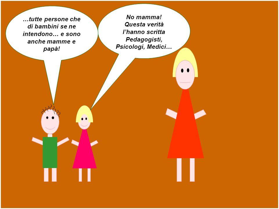 No mamma! Questa verità lhanno scritta Pedagogisti, Psicologi, Medici… …tutte persone che di bambini se ne intendono… e sono anche mamme e papà!
