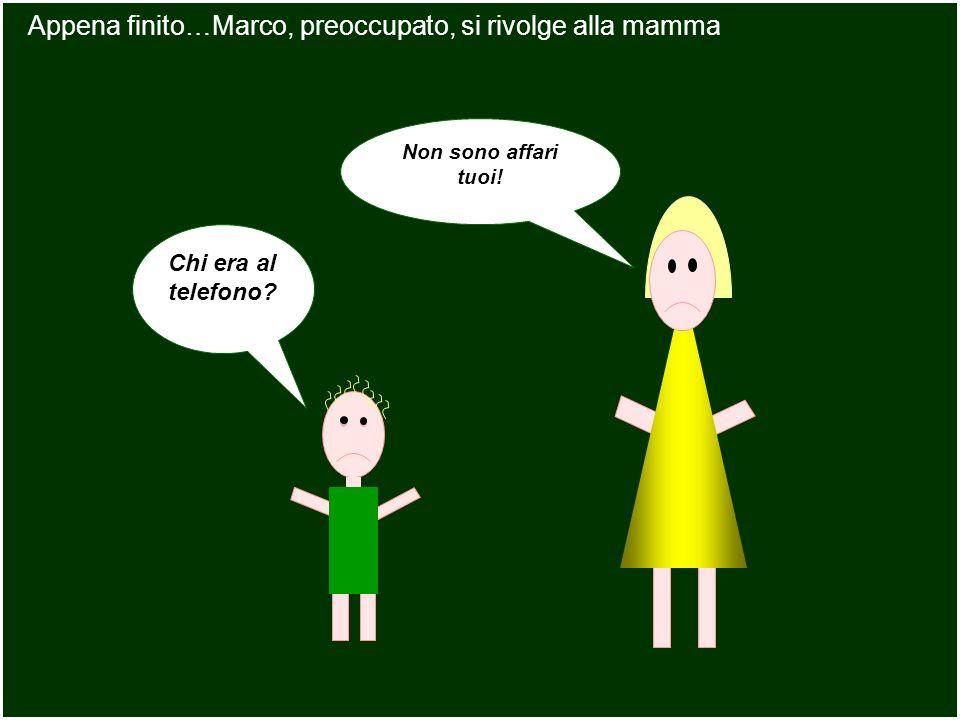 Non sono affari tuoi! Appena finito…Marco, preoccupato, si rivolge alla mamma Chi era al telefono?