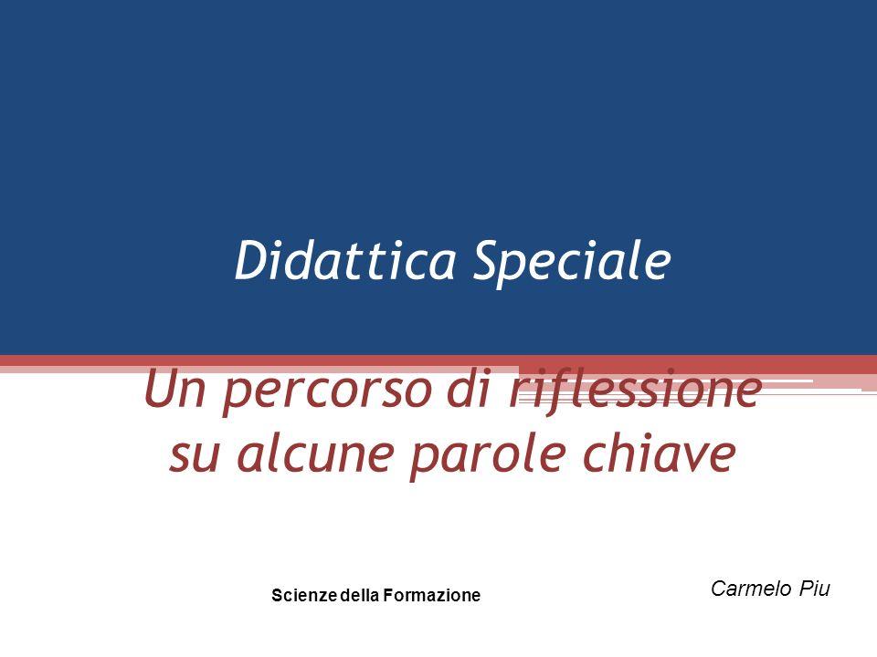 Didattica Speciale Un percorso di riflessione su alcune parole chiave Scienze della Formazione Carmelo Piu