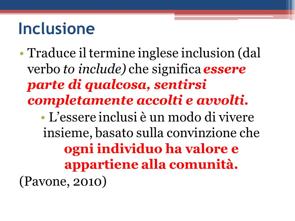 Inclusione Traduce il termine inglese inclusion (dal verbo to include) che significa essere parte di qualcosa, sentirsi completamente accolti e avvolt