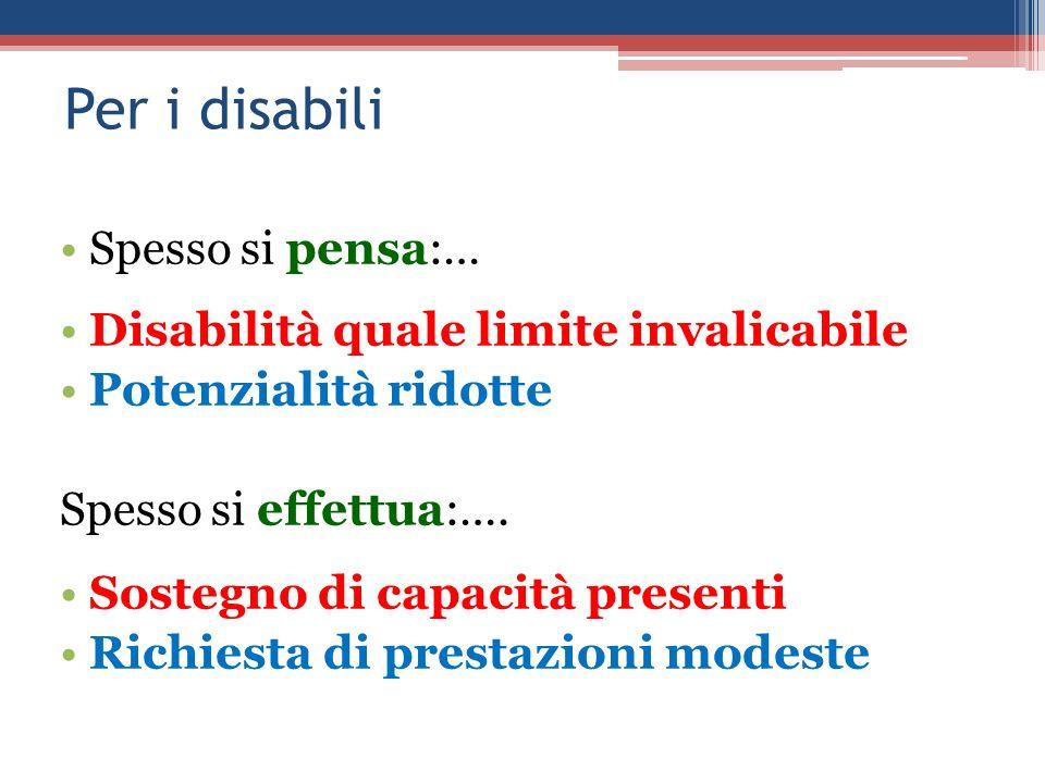 Per i disabili Spesso si pensa:… Disabilità quale limite invalicabile Potenzialità ridotte Spesso si effettua:…. Sostegno di capacità presenti Richies