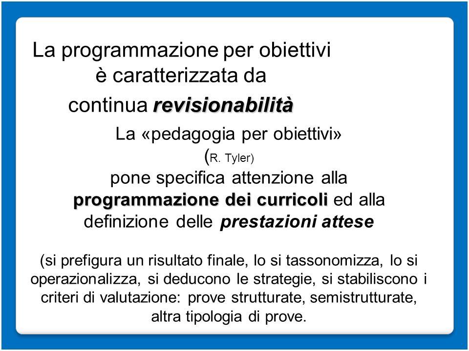 La programmazione per obiettivi è caratterizzata da revisionabilità continua revisionabilità La «pedagogia per obiettivi» ( R. Tyler) pone specifica a