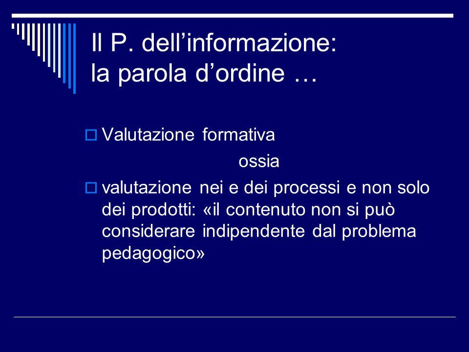Il P. dellinformazione: la parola dordine … Valutazione formativa ossia valutazione nei e dei processi e non solo dei prodotti: «il contenuto non si p