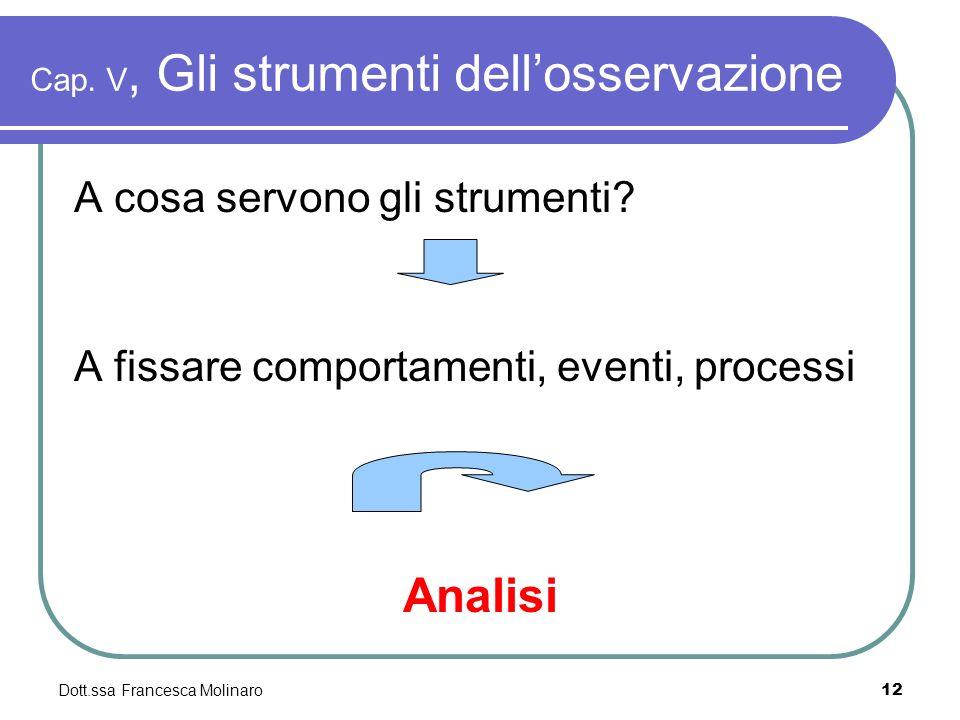 Dott.ssa Francesca Molinaro Cap. V, Gli strumenti dellosservazione A cosa servono gli strumenti? A fissare comportamenti, eventi, processi Analisi 12
