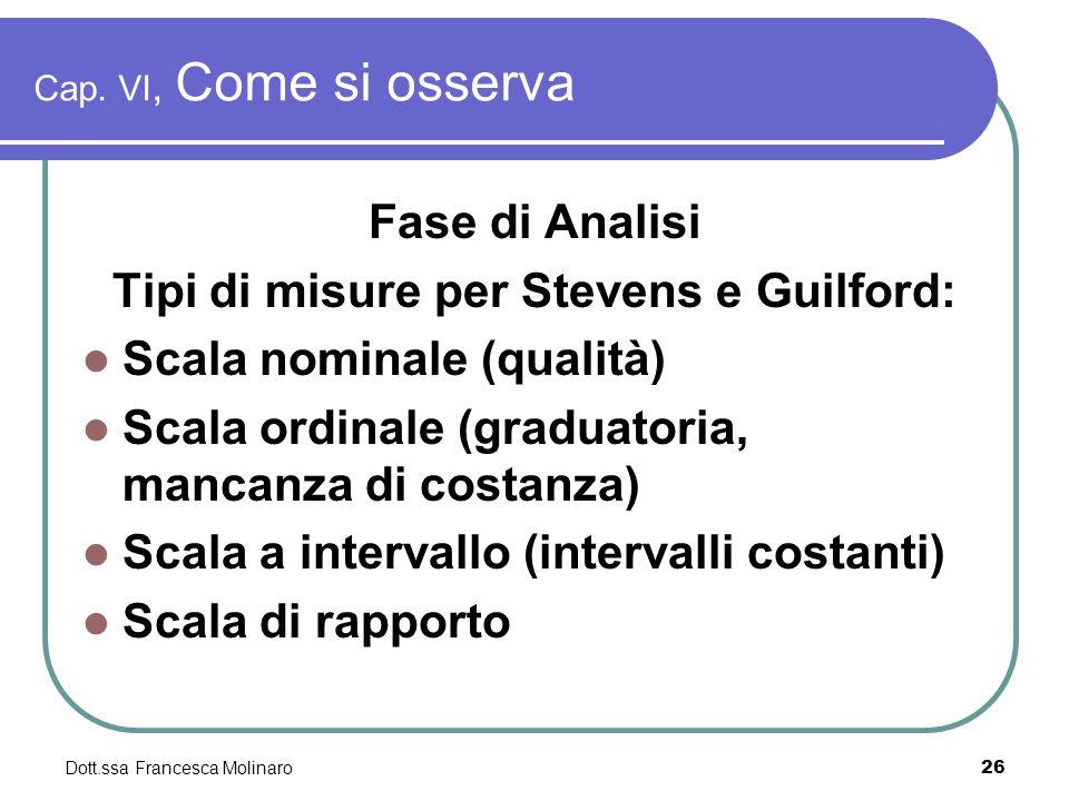 Dott.ssa Francesca Molinaro Cap. VI, Come si osserva Fase di Analisi Tipi di misure per Stevens e Guilford: Scala nominale (qualità) Scala ordinale (g
