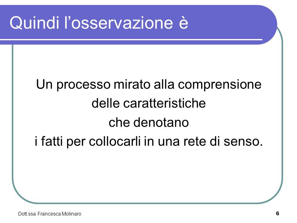 Quindi losservazione è Un processo mirato alla comprensione delle caratteristiche che denotano i fatti per collocarli in una rete di senso. Dott.ssa F