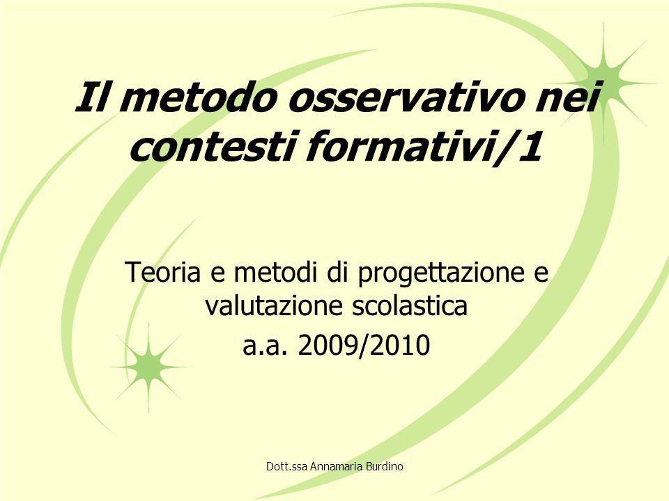 Dott.ssa Annamaria Burdino Il metodo osservativo nei contesti formativi/1 Teoria e metodi di progettazione e valutazione scolastica a.a.
