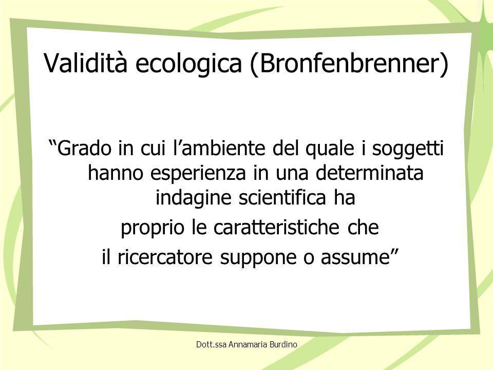 Validità ecologica (Bronfenbrenner) Grado in cui lambiente del quale i soggetti hanno esperienza in una determinata indagine scientifica ha proprio le caratteristiche che il ricercatore suppone o assume Dott.ssa Annamaria Burdino