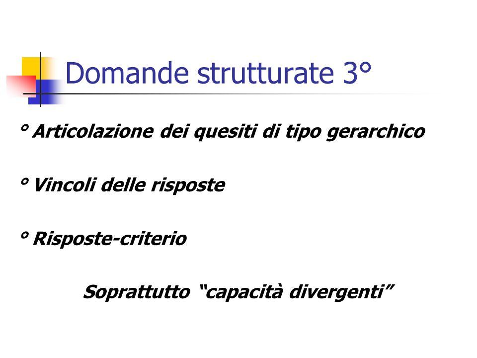 Domande strutturate 3° ° Articolazione dei quesiti di tipo gerarchico ° Vincoli delle risposte ° Risposte-criterio Soprattutto capacità divergenti