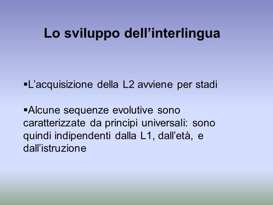 Lo sviluppo dellinterlingua Lacquisizione della L2 avviene per stadi Alcune sequenze evolutive sono caratterizzate da principi universali: sono quindi