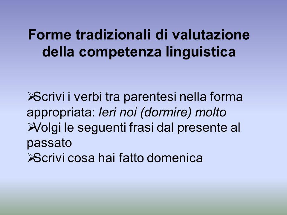 Forme tradizionali di valutazione della competenza linguistica Scrivi i verbi tra parentesi nella forma appropriata: Ieri noi (dormire) molto Volgi le