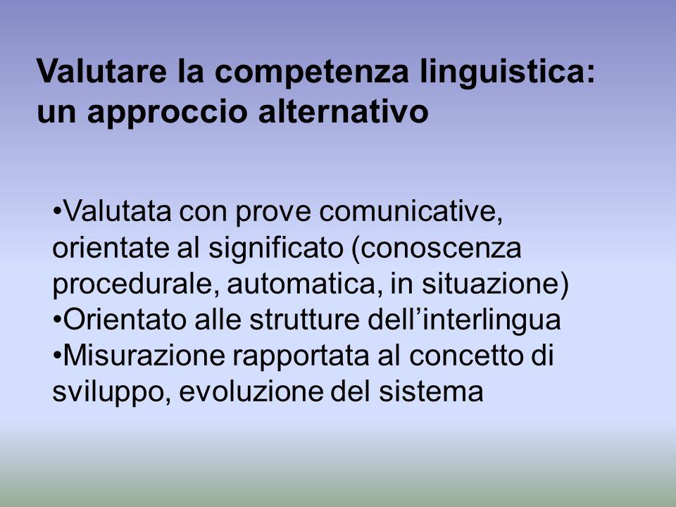 Valutare la competenza linguistica: un approccio alternativo Valutata con prove comunicative, orientate al significato (conoscenza procedurale, automa