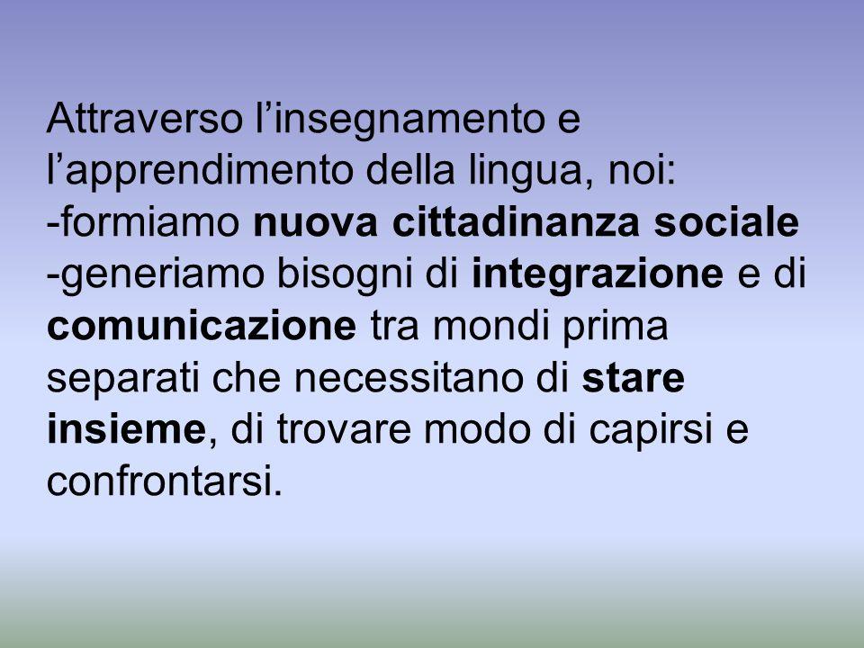 Attraverso linsegnamento e lapprendimento della lingua, noi: -formiamo nuova cittadinanza sociale -generiamo bisogni di integrazione e di comunicazion