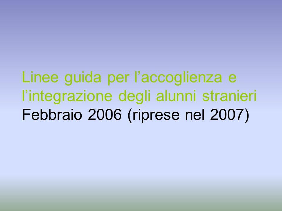 Linee guida per laccoglienza e lintegrazione degli alunni stranieri Febbraio 2006 (riprese nel 2007)