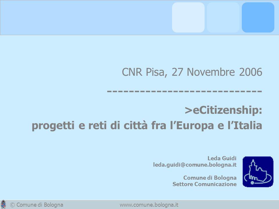 © Comune di Bolognawww.comune.bologna.it CNR Pisa, 27 Novembre 2006 ---------------------------- >eCitizenship: progetti e reti di città fra lEuropa e lItalia Leda Guidi leda.guidi@comune.bologna.it Comune di Bologna Settore Comunicazione