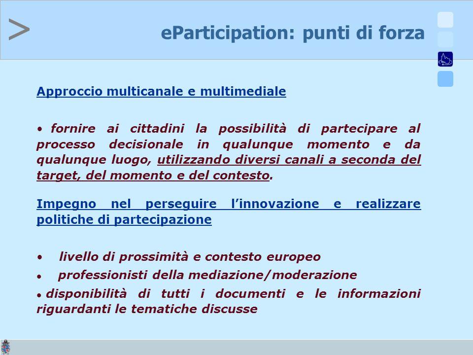> eParticipation: punti di forza Approccio multicanale e multimediale fornire ai cittadini la possibilità di partecipare al processo decisionale in qualunque momento e da qualunque luogo, utilizzando diversi canali a seconda del target, del momento e del contesto.