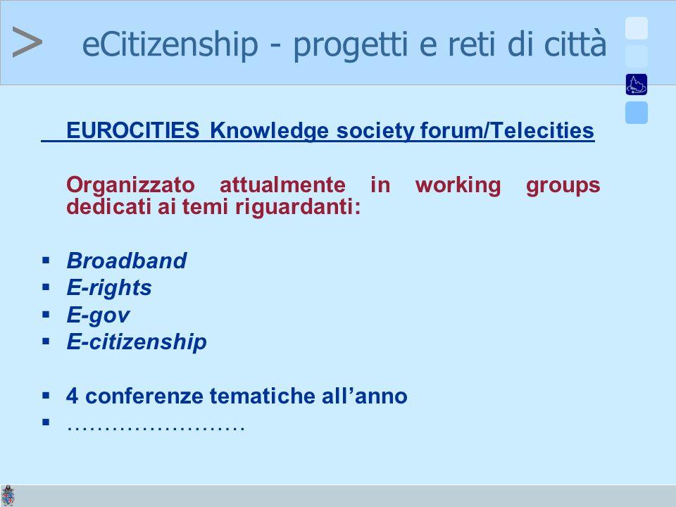 > EUROCITIES Knowledge society forum/Telecities Organizzato attualmente in working groups dedicati ai temi riguardanti: Broadband E-rights E-gov E-citizenship 4 conferenze tematiche allanno …………………… eCitizenship - progetti e reti di città
