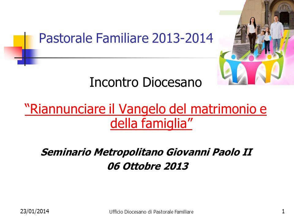 23/01/2014 Ufficio Diocesano di Pastorale Familiare 1 Pastorale Familiare 2013-2014 Incontro Diocesano Riannunciare il Vangelo del matrimonio e della