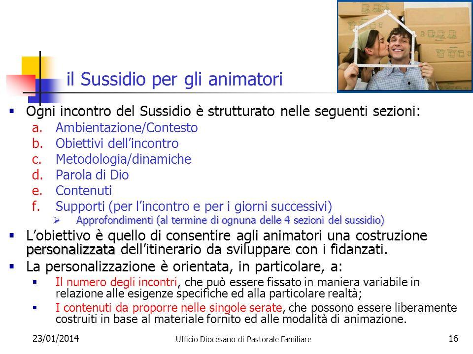 23/01/2014 Ufficio Diocesano di Pastorale Familiare 16 il Sussidio per gli animatori Ogni incontro del Sussidio è strutturato nelle seguenti sezioni:
