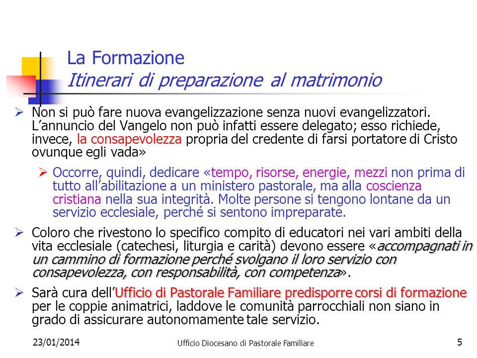 23/01/2014 Ufficio Diocesano di Pastorale Familiare 5 La Formazione Itinerari di preparazione al matrimonio Non si può fare nuova evangelizzazione senza nuovi evangelizzatori.