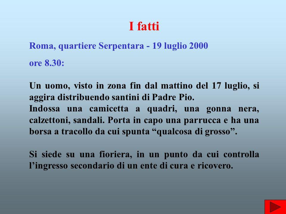 I fatti Roma, quartiere Serpentara - 19 luglio 2000 ore 8.30: Un uomo, visto in zona fin dal mattino del 17 luglio, si aggira distribuendo santini di Padre Pio.