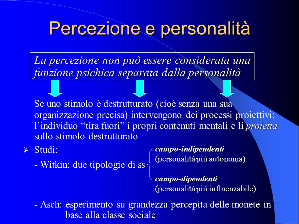 Percezione e personalità La percezione non può essere considerata una funzione psichica separata dalla personalità proietta Se uno stimolo è destrutturato (cioè senza una sua organizzazione precisa) intervengono dei processi proiettivi: lindividuo tira fuori i propri contenuti mentali e li proietta sullo stimolo destrutturato Studi: - Witkin: due tipologie di ss - Asch: esperimento su grandezza percepita delle monete in base alla classe sociale campo-indipendenti (personalità più autonoma) campo-dipendenti (personalità più influenzabile)