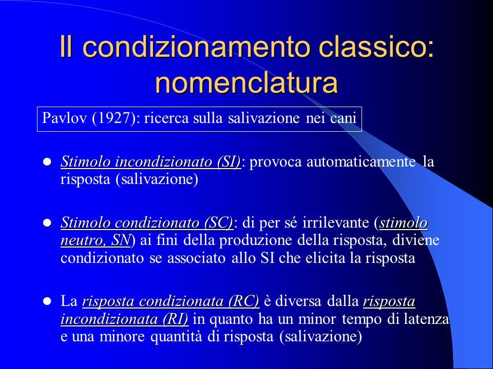 Il condizionamento classico: nomenclatura Pavlov (1927): ricerca sulla salivazione nei cani Stimolo incondizionato (SI) Stimolo incondizionato (SI): provoca automaticamente la risposta (salivazione) Stimolo condizionato (SC)stimolo neutro, SN Stimolo condizionato (SC): di per sé irrilevante (stimolo neutro, SN) ai fini della produzione della risposta, diviene condizionato se associato allo SI che elicita la risposta risposta condizionata (RC)risposta incondizionata (RI) La risposta condizionata (RC) è diversa dalla risposta incondizionata (RI) in quanto ha un minor tempo di latenza e una minore quantità di risposta (salivazione)