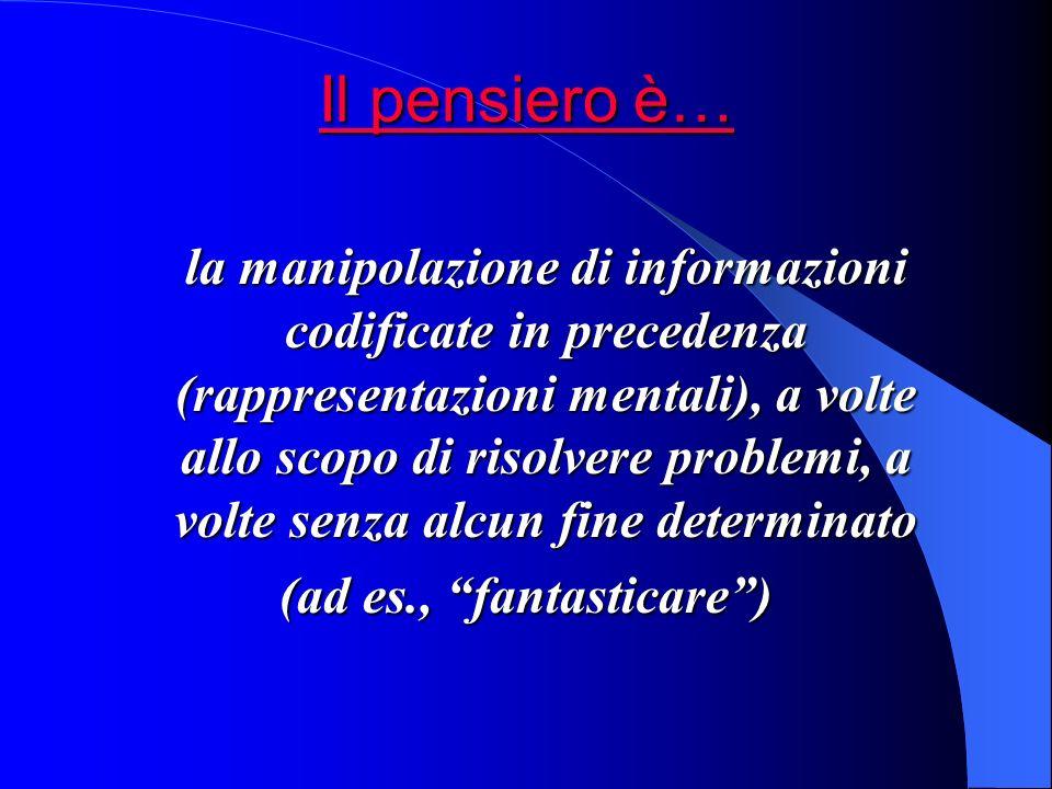 Il pensiero è… Il pensiero è… la manipolazione di informazioni codificate in precedenza (rappresentazioni mentali), a volte allo scopo di risolvere problemi, a volte senza alcun fine determinato (ad es., fantasticare)