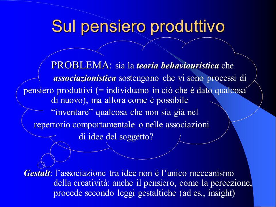Sul pensiero produttivo PROBLEMA teoria behaviouristica PROBLEMA: sia la teoria behaviouristica che associazionistica associazionistica sostengono che vi sono processi di pensiero produttivi (= individuano in ciò che è dato qualcosa di nuovo), ma allora come è possibile inventare qualcosa che non sia già nel repertorio comportamentale o nelle associazioni di idee del soggetto.