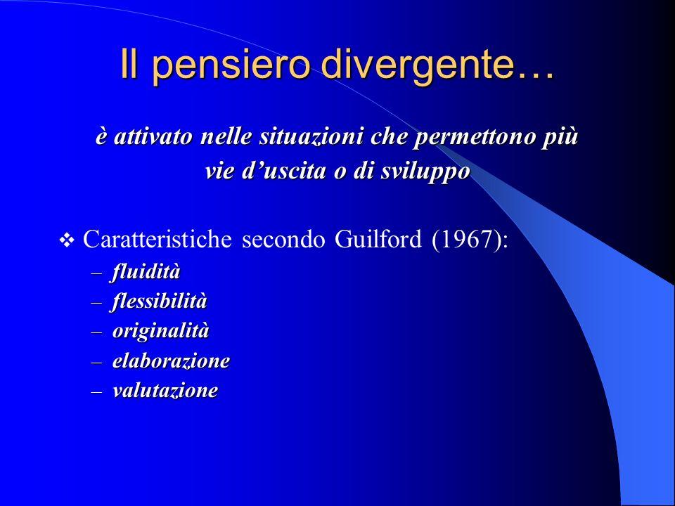 Il pensiero divergente… è attivato nelle situazioni che permettono più vie duscita o di sviluppo Caratteristiche secondo Guilford (1967): – fluidità – flessibilità – originalità – elaborazione – valutazione
